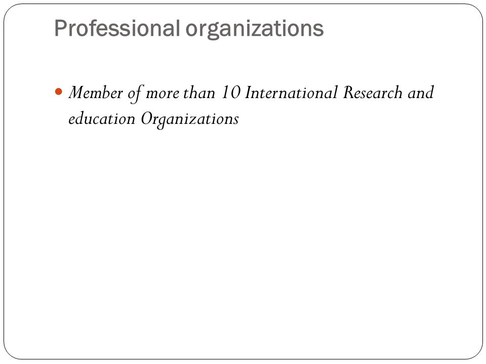 Professional organizations Member of more than 10 International Research and education Organizations