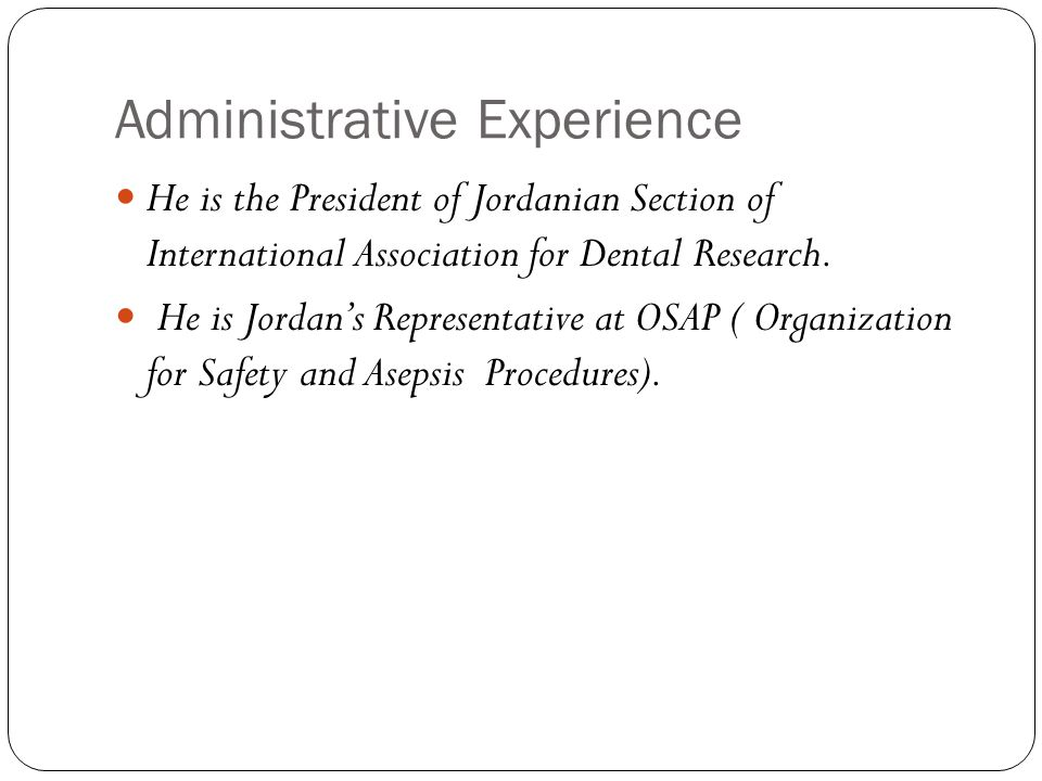 Administrative Experience He is the President of Jordanian Section of International Association for Dental Research.