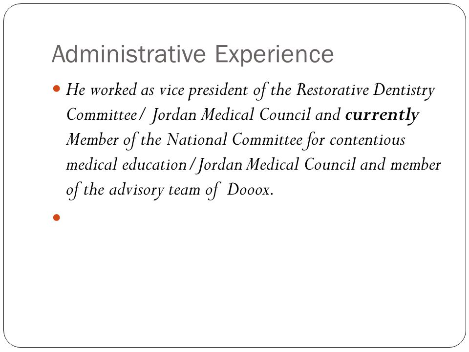 Administrative Experience He worked as vice president of the Restorative Dentistry Committee/ Jordan Medical Council and currently Member of the National Committee for contentious medical education/Jordan Medical Council and member of the advisory team of Dooox.