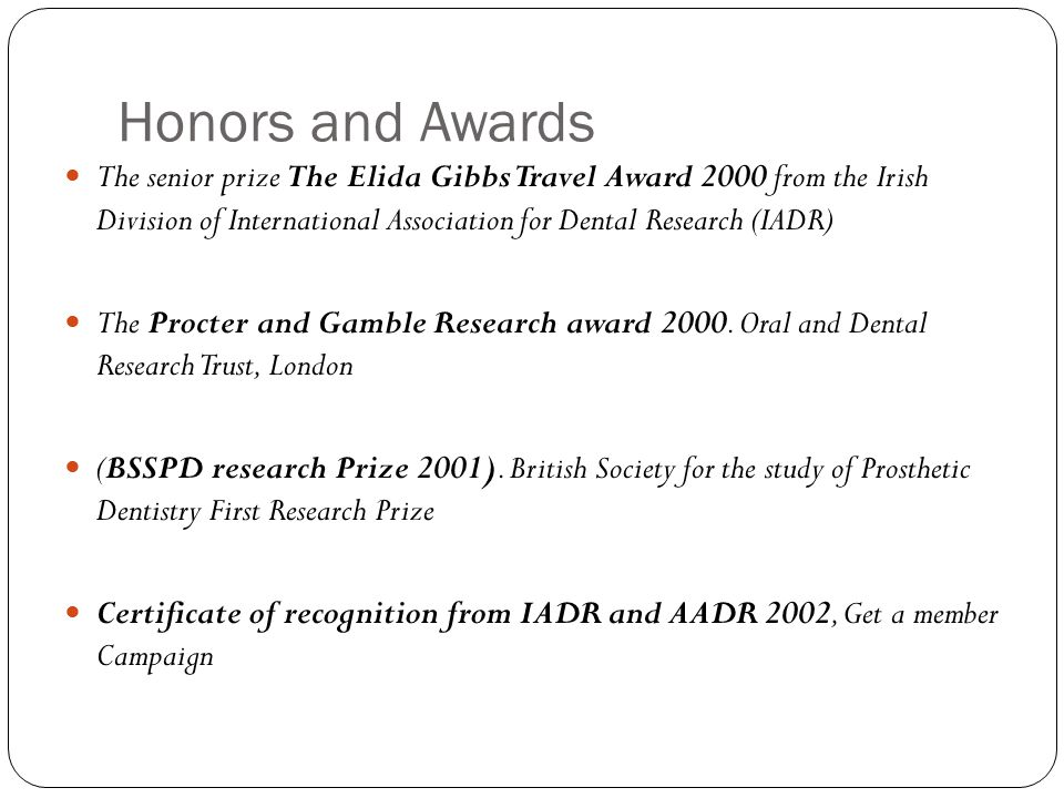 Honors and Awards The senior prize The Elida Gibbs Travel Award 2000 from the Irish Division of International Association for Dental Research (IADR) The Procter and Gamble Research award 2000.