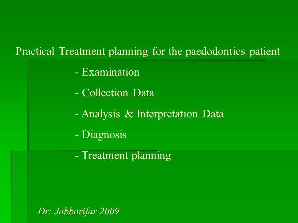 Practical Treatment planning for the paedodontics patient - Examination - Collection Data - Analysis & Interpretation Data - Diagnosis - Treatment planning Dr: Jabbarifar 2009
