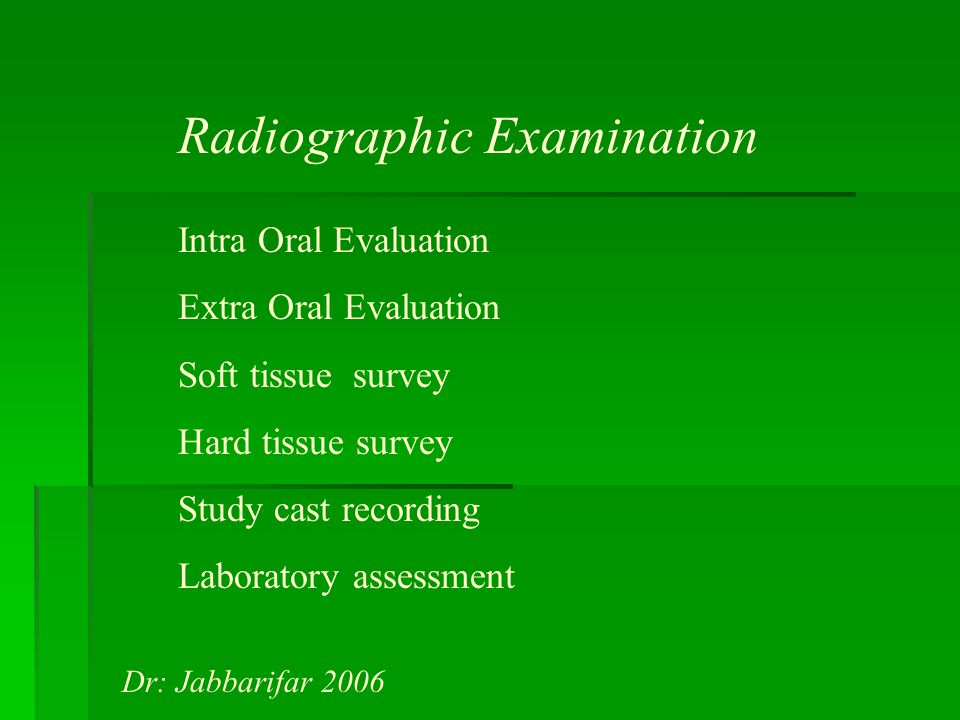 Radiographic Examination Intra Oral Evaluation Extra Oral Evaluation Soft tissue survey Hard tissue survey Study cast recording Laboratory assessment Dr: Jabbarifar 2006