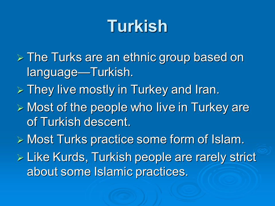 Turkish  The Turks are an ethnic group based on language—Turkish.