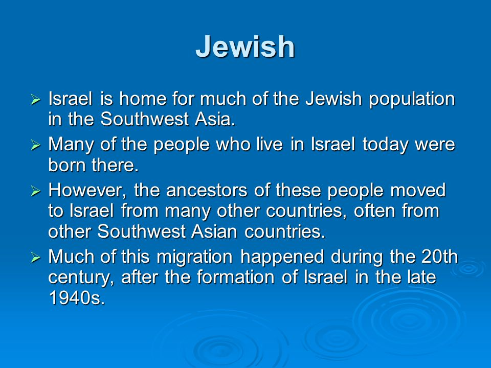 Jewish  Israel is home for much of the Jewish population in the Southwest Asia.