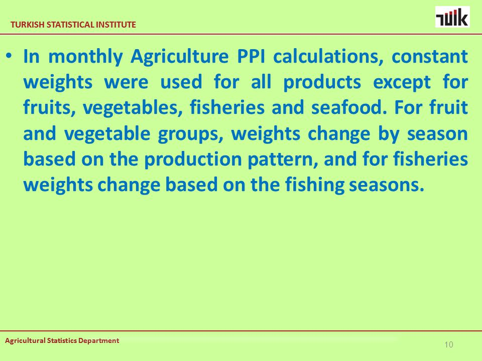 TURKISH STATISTICAL INSTITUTE Agricultural Statistics Department TURKISH STATISTICAL INSTITUTE Agricultural Statistics Department In monthly Agriculture PPI calculations, constant weights were used for all products except for fruits, vegetables, fisheries and seafood.