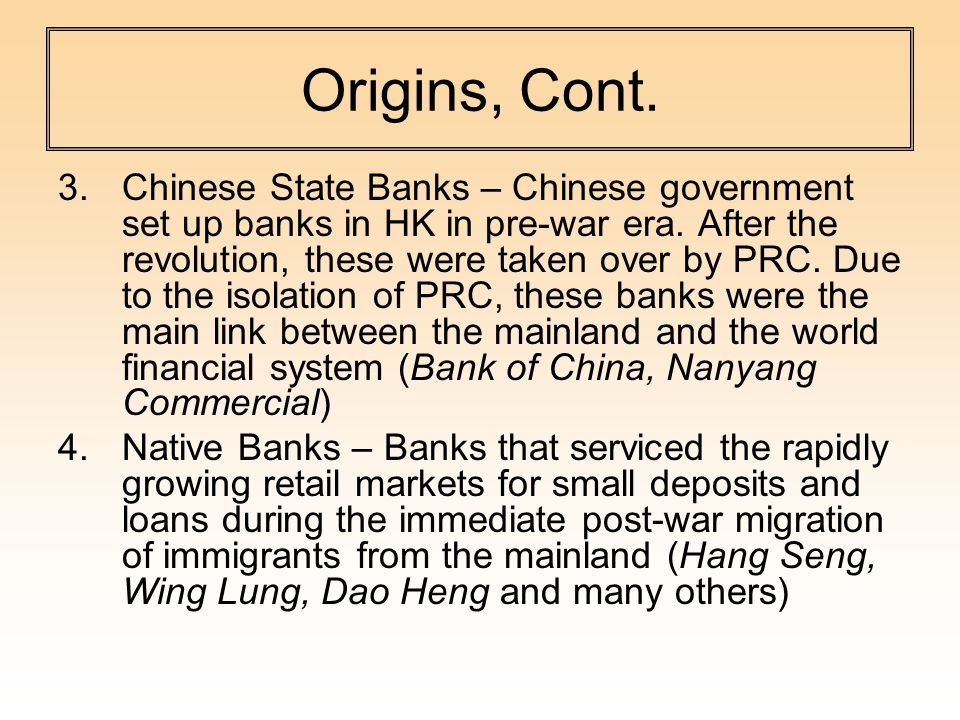 Origins, Cont. 3.Chinese State Banks – Chinese government set up banks in HK in pre-war era.