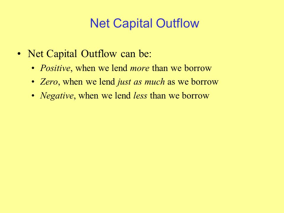 Net Capital Outflow Net Capital Outflow can be: Positive, when we lend more than we borrow Zero, when we lend just as much as we borrow Negative, when we lend less than we borrow