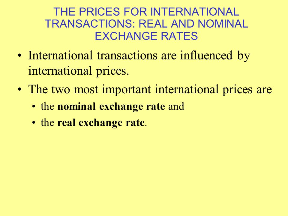 THE PRICES FOR INTERNATIONAL TRANSACTIONS: REAL AND NOMINAL EXCHANGE RATES International transactions are influenced by international prices.