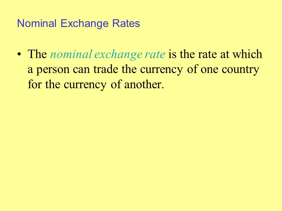 Nominal Exchange Rates The nominal exchange rate is the rate at which a person can trade the currency of one country for the currency of another.