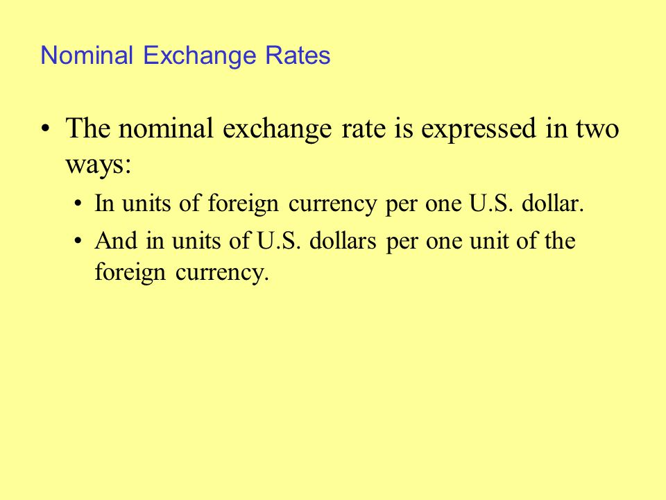Nominal Exchange Rates The nominal exchange rate is expressed in two ways: In units of foreign currency per one U.S.
