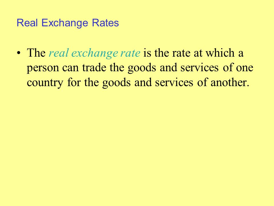 Real Exchange Rates The real exchange rate is the rate at which a person can trade the goods and services of one country for the goods and services of another.