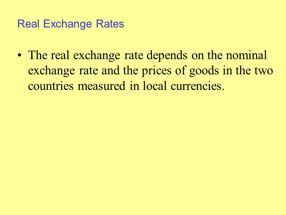 Real Exchange Rates The real exchange rate depends on the nominal exchange rate and the prices of goods in the two countries measured in local currencies.