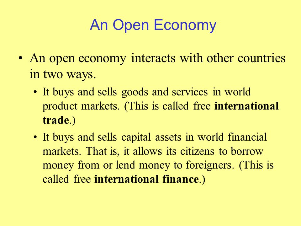 An Open Economy An open economy interacts with other countries in two ways.