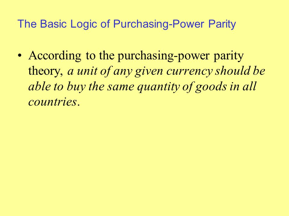 The Basic Logic of Purchasing-Power Parity According to the purchasing-power parity theory, a unit of any given currency should be able to buy the same quantity of goods in all countries.
