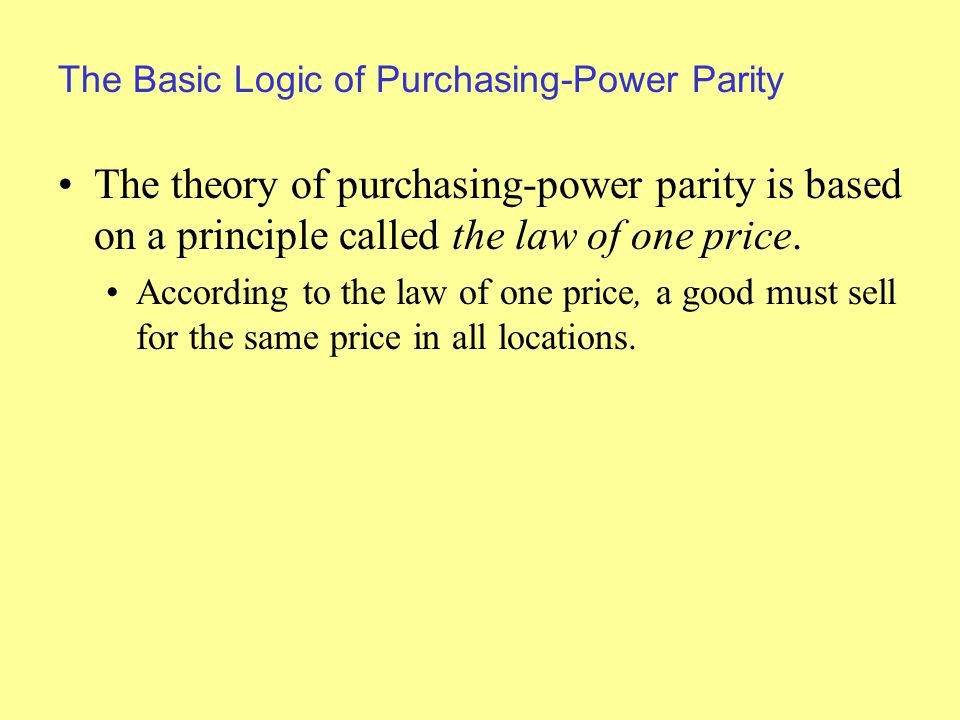 The Basic Logic of Purchasing-Power Parity The theory of purchasing-power parity is based on a principle called the law of one price.