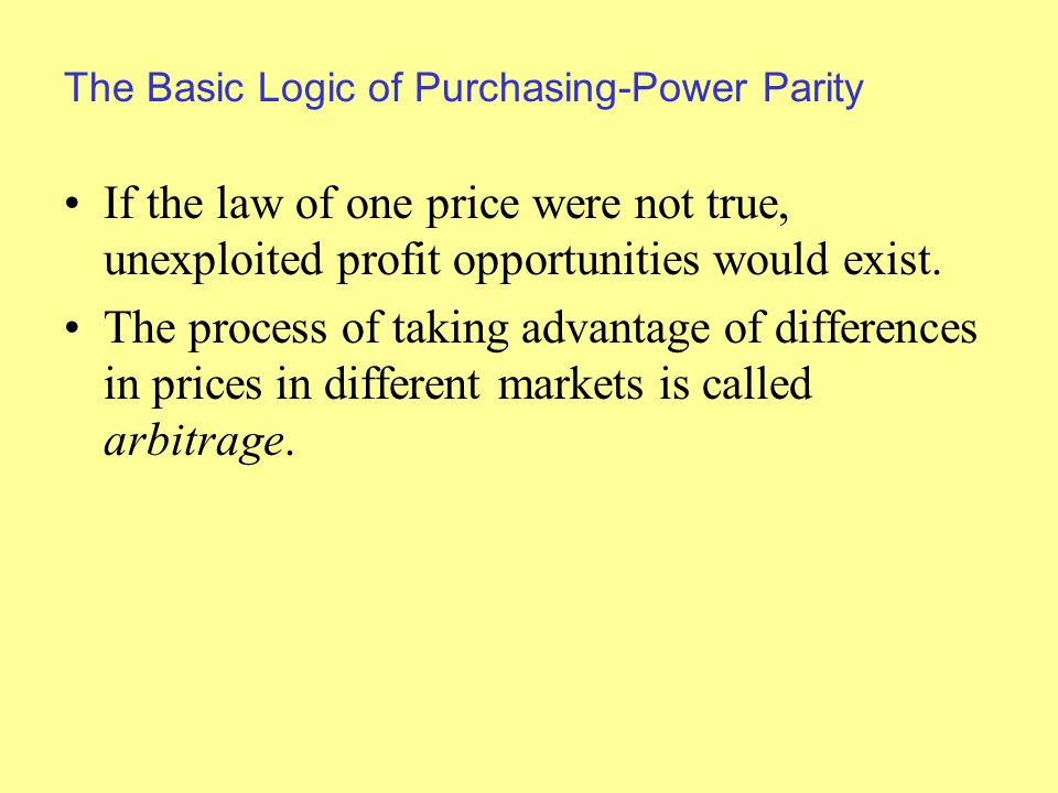 The Basic Logic of Purchasing-Power Parity If the law of one price were not true, unexploited profit opportunities would exist.