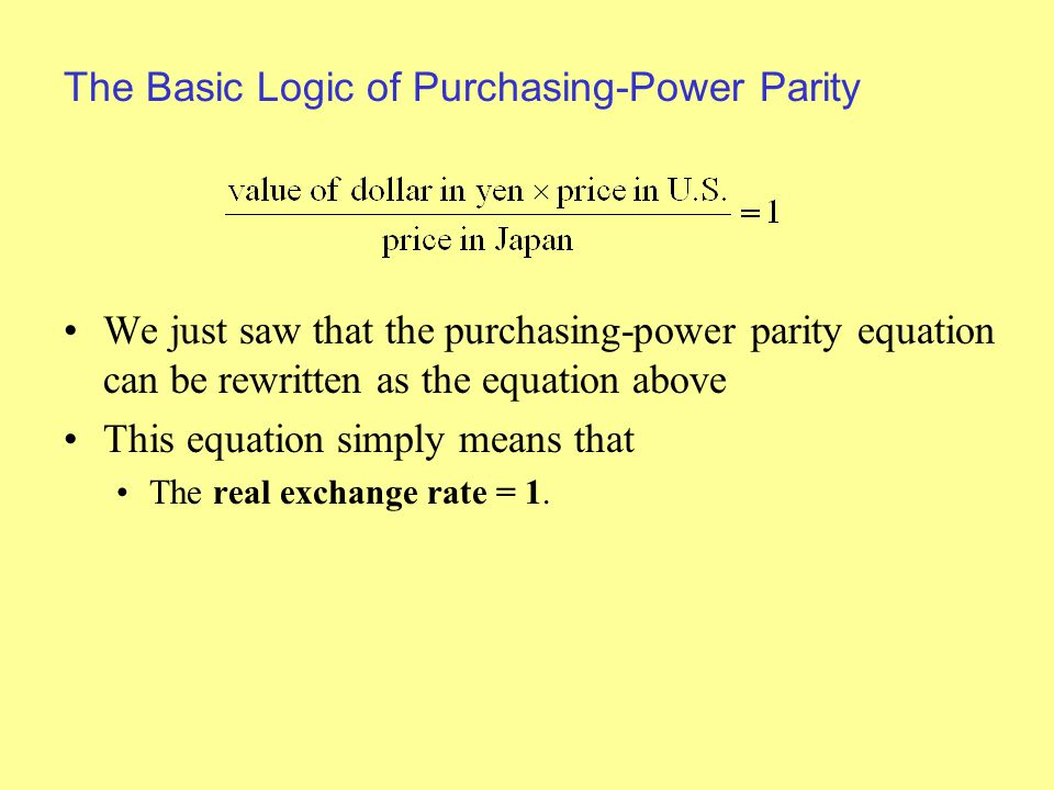The Basic Logic of Purchasing-Power Parity We just saw that the purchasing-power parity equation can be rewritten as the equation above This equation simply means that The real exchange rate = 1.