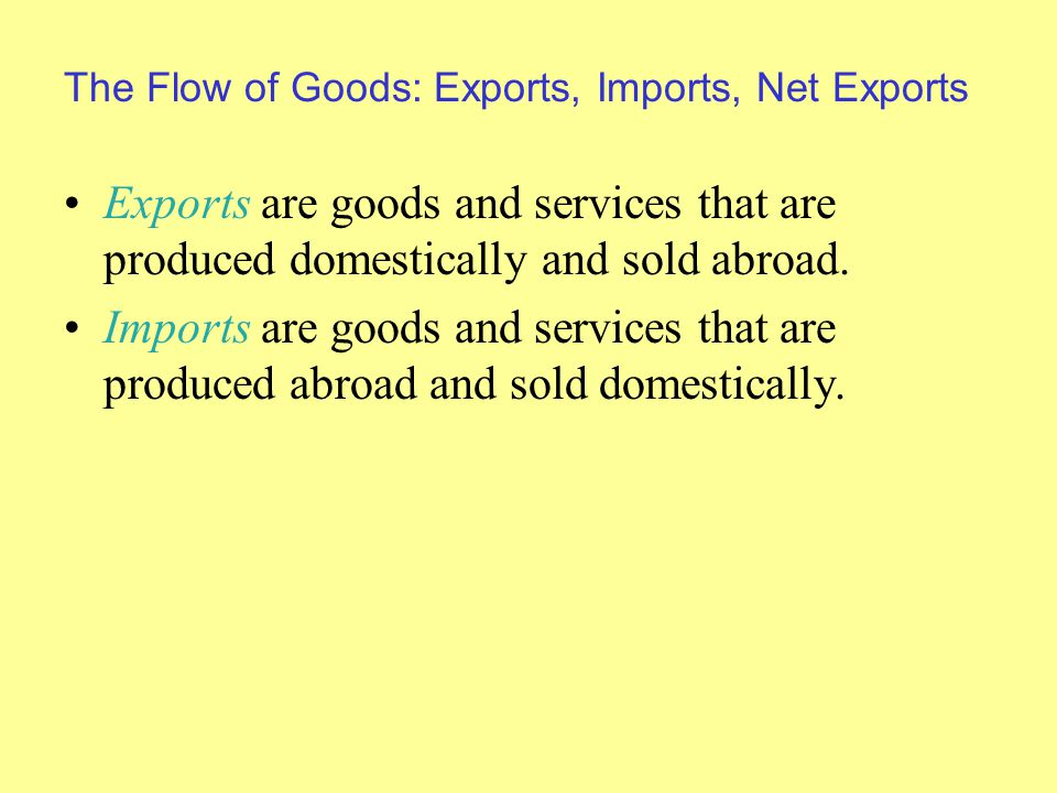 The Flow of Goods: Exports, Imports, Net Exports Exports are goods and services that are produced domestically and sold abroad.