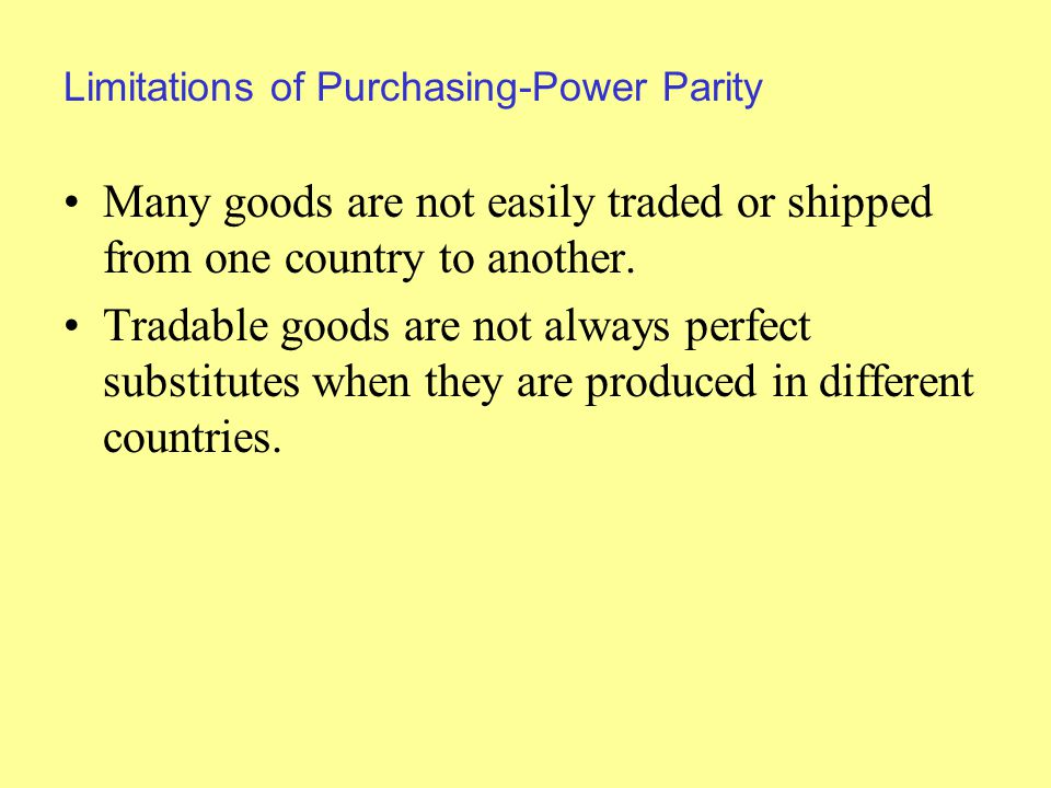 Limitations of Purchasing-Power Parity Many goods are not easily traded or shipped from one country to another.