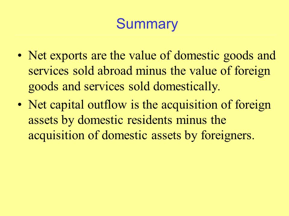 Summary Net exports are the value of domestic goods and services sold abroad minus the value of foreign goods and services sold domestically.