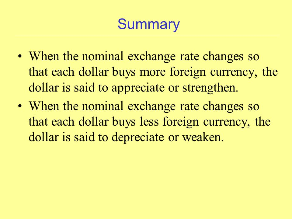Summary When the nominal exchange rate changes so that each dollar buys more foreign currency, the dollar is said to appreciate or strengthen.