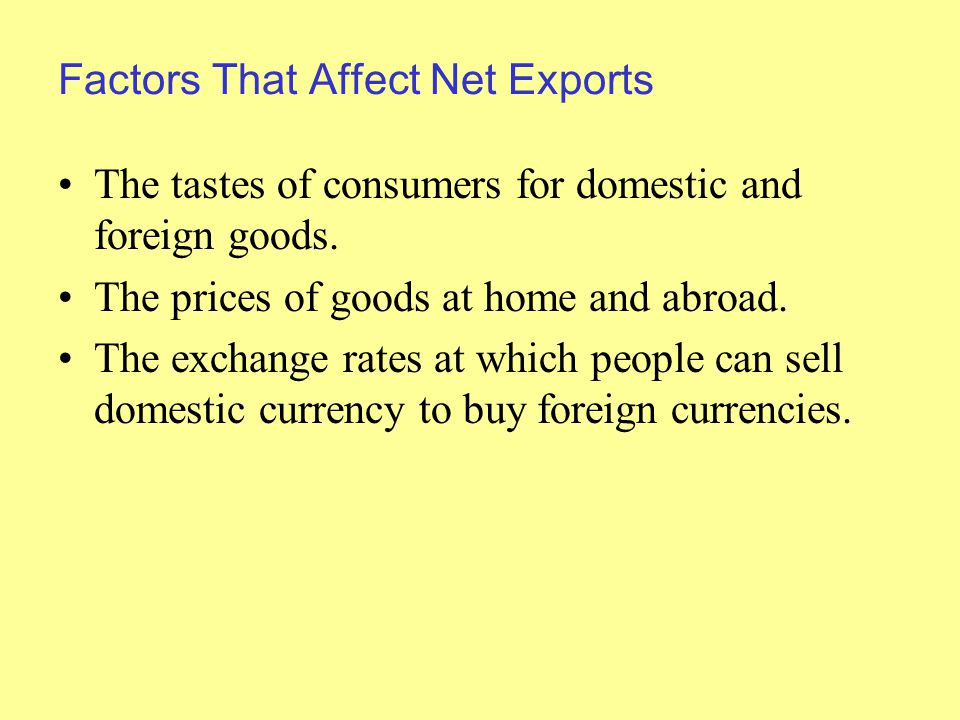 Factors That Affect Net Exports The tastes of consumers for domestic and foreign goods.