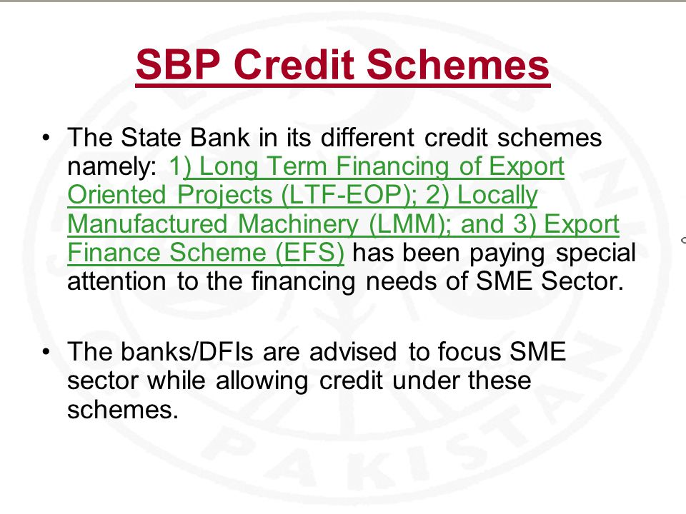 SBP Credit Schemes The State Bank in its different credit schemes namely: 1) Long Term Financing of Export Oriented Projects (LTF-EOP); 2) Locally Manufactured Machinery (LMM); and 3) Export Finance Scheme (EFS) has been paying special attention to the financing needs of SME Sector.