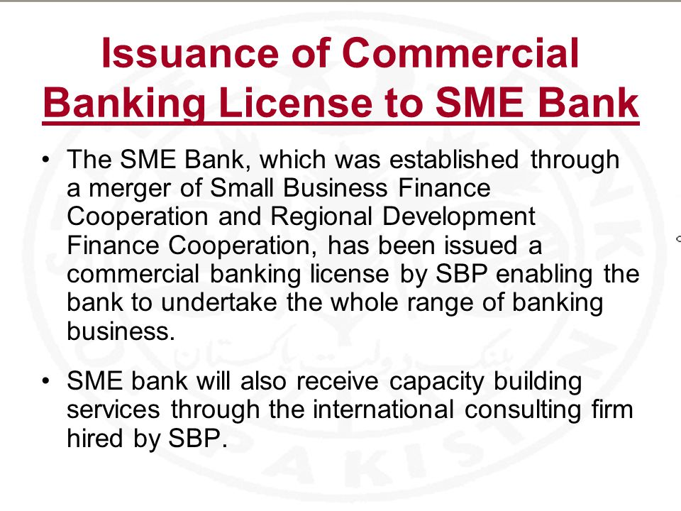 Issuance of Commercial Banking License to SME Bank The SME Bank, which was established through a merger of Small Business Finance Cooperation and Regional Development Finance Cooperation, has been issued a commercial banking license by SBP enabling the bank to undertake the whole range of banking business.