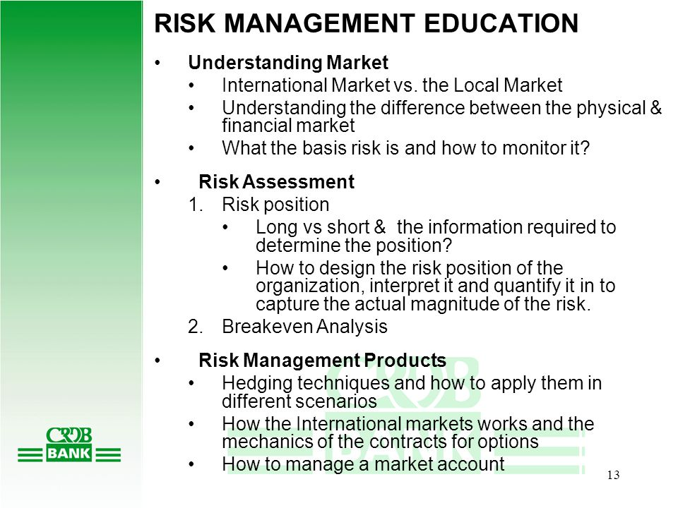 12 1.Risk Mgt education to clients 2.Serve as market intermediary in purchase of options contracts TWO MAIN COMPONENTS OF CRDB'S RISK MANAGEMENT PROGRAM