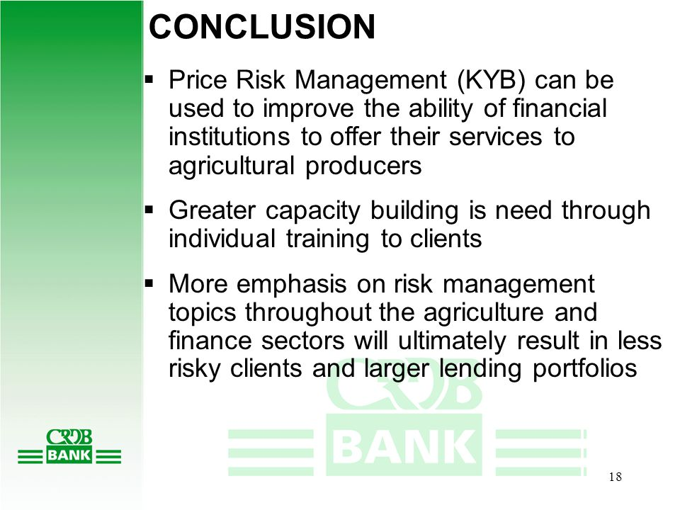 17 MOVING FORWARD  Large need for education on risk management and risk management topics throughout the agriculture and finance sectors  The Bank also wants to provide the best services possible to its clients in order to build a reputation in the commodity sector and sees this as a service for its clients and to draw new clients  Continue integrating risk management into lending activities  Reduce interest rates for customers who have hedged or managed risk etc  Proposal to the Government through BoT and Ministry of Agriculture, Food Security & Cooperatives for National Hedging