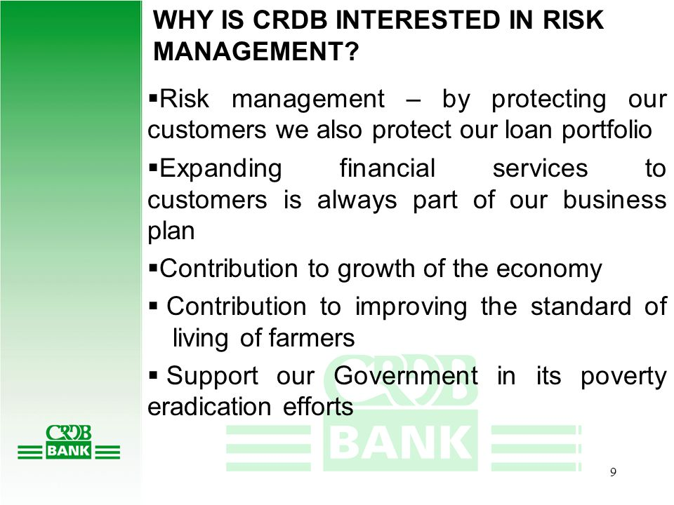 8 IMPACT OF PRICE RISK ON CRDB's CLIENTS AND THE COMMODITY SECTOR:  Price Volatility – Buyers must lower their buying prices to farmers to protect against risk  Farmers are unable to buy inputs, pay school fees, medical expenses, food …..