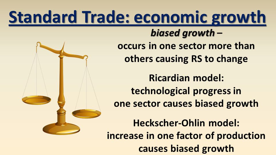 Standard Trade: economic growth biased growth biased growth – occurs in one sector more than others causing RS to change Ricardian model: technological progress in one sector causes biased growth Heckscher-Ohlin model: increase in one factor of production causes biased growth