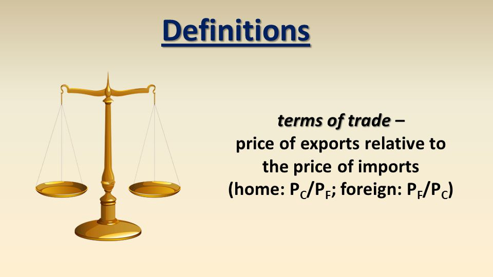 terms of trade terms of trade – price of exports relative to the price of imports (home: P C /P F ; foreign: P F /P C ) Definitions