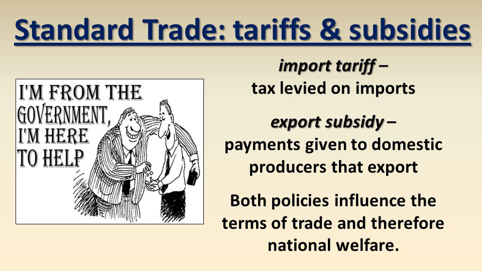 Standard Trade: tariffs & subsidies import tariff import tariff – tax levied on imports export subsidy export subsidy – payments given to domestic producers that export Both policies influence the terms of trade and therefore national welfare.