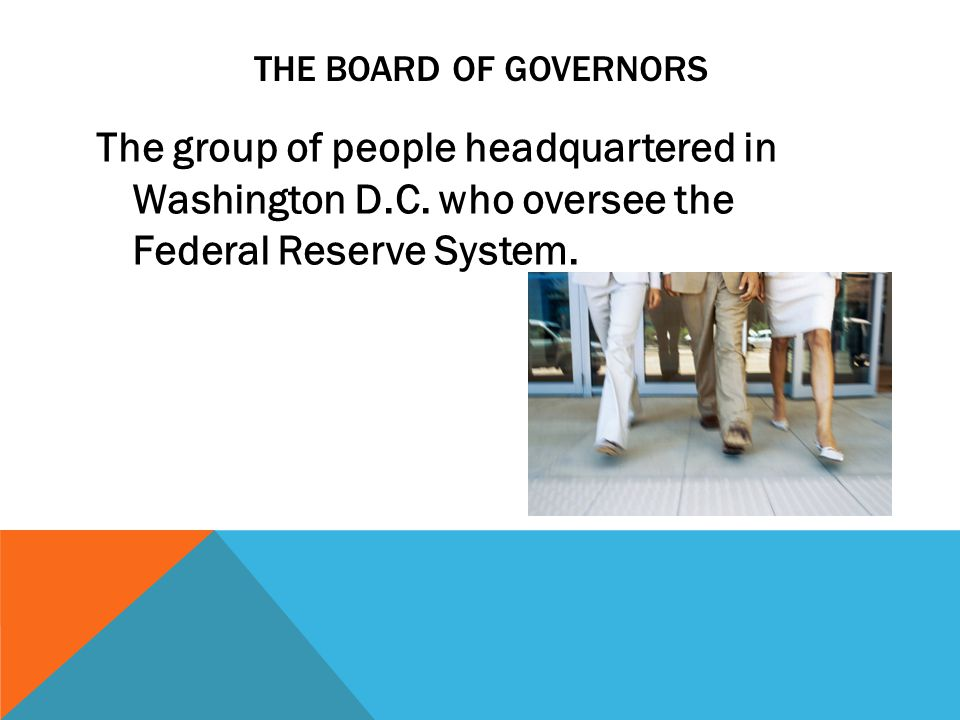 THE BOARD OF GOVERNORS The group of people headquartered in Washington D.C.