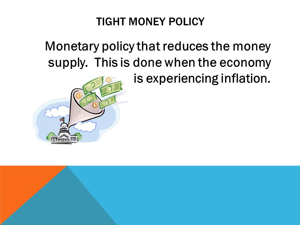 TIGHT MONEY POLICY Monetary policy that reduces the money supply.