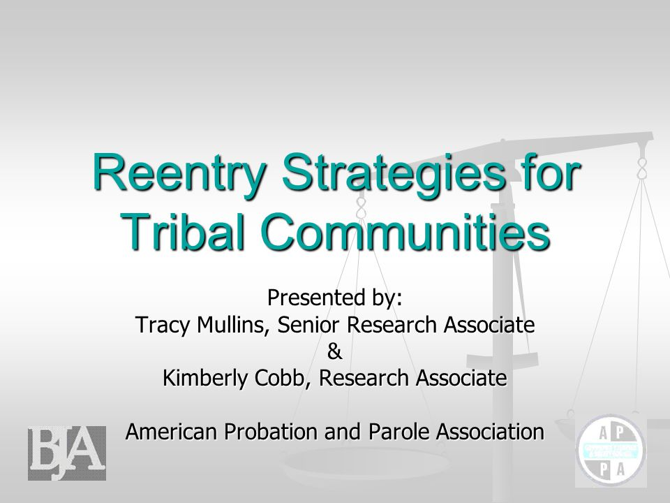 Reentry Strategies for Tribal Communities Presented by: Tracy Mullins, Senior Research Associate & Kimberly Cobb, Research Associate American Probation and Parole Association