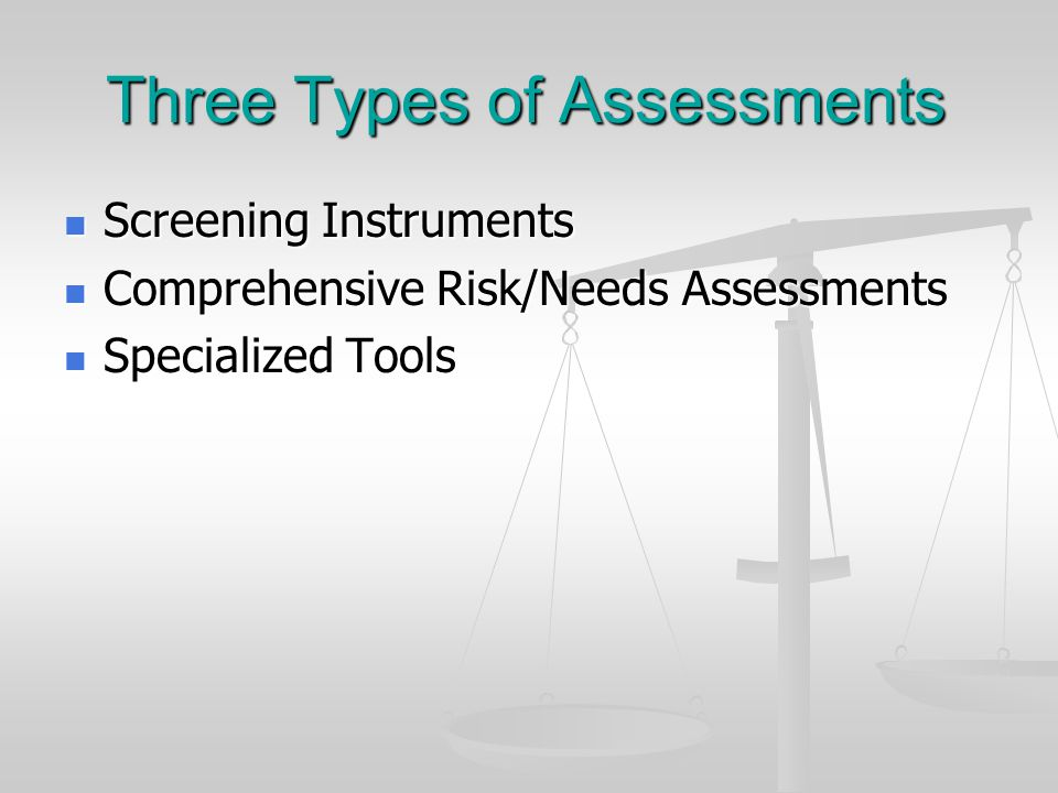 Three Types of Assessments Screening Instruments Screening Instruments Comprehensive Risk/Needs Assessments Comprehensive Risk/Needs Assessments Specialized Tools Specialized Tools