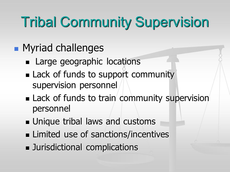Tribal Community Supervision Myriad challenges Myriad challenges Large geographic locations Large geographic locations Lack of funds to support community supervision personnel Lack of funds to support community supervision personnel Lack of funds to train community supervision personnel Lack of funds to train community supervision personnel Unique tribal laws and customs Unique tribal laws and customs Limited use of sanctions/incentives Limited use of sanctions/incentives Jurisdictional complications Jurisdictional complications