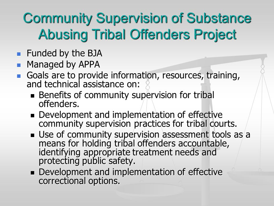 Community Supervision of Substance Abusing Tribal Offenders Project Funded by the BJA Funded by the BJA Managed by APPA Managed by APPA Goals are to provide information, resources, training, and technical assistance on: Goals are to provide information, resources, training, and technical assistance on: Benefits of community supervision for tribal offenders.