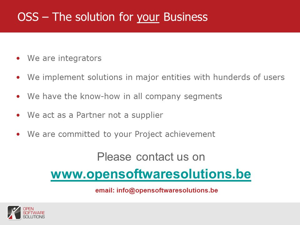 7 OSS – The solution for your Business We are integrators We implement solutions in major entities with hunderds of users We have the know-how in all company segments We act as a Partner not a supplier We are committed to your Project achievement Please contact us on
