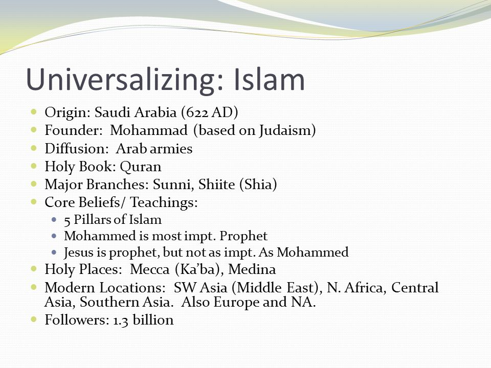 Universalizing: Islam Origin: Saudi Arabia (622 AD) Founder: Mohammad (based on Judaism) Diffusion: Arab armies Holy Book: Quran Major Branches: Sunni, Shiite (Shia) Core Beliefs/ Teachings: 5 Pillars of Islam Mohammed is most impt.