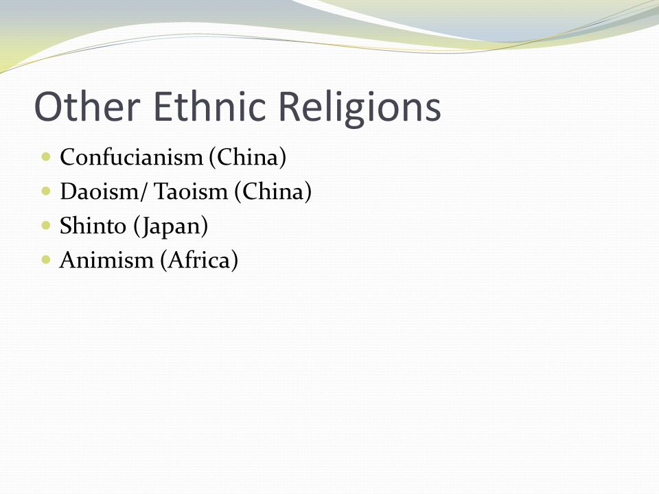 Other Ethnic Religions Confucianism (China) Daoism/ Taoism (China) Shinto (Japan) Animism (Africa)