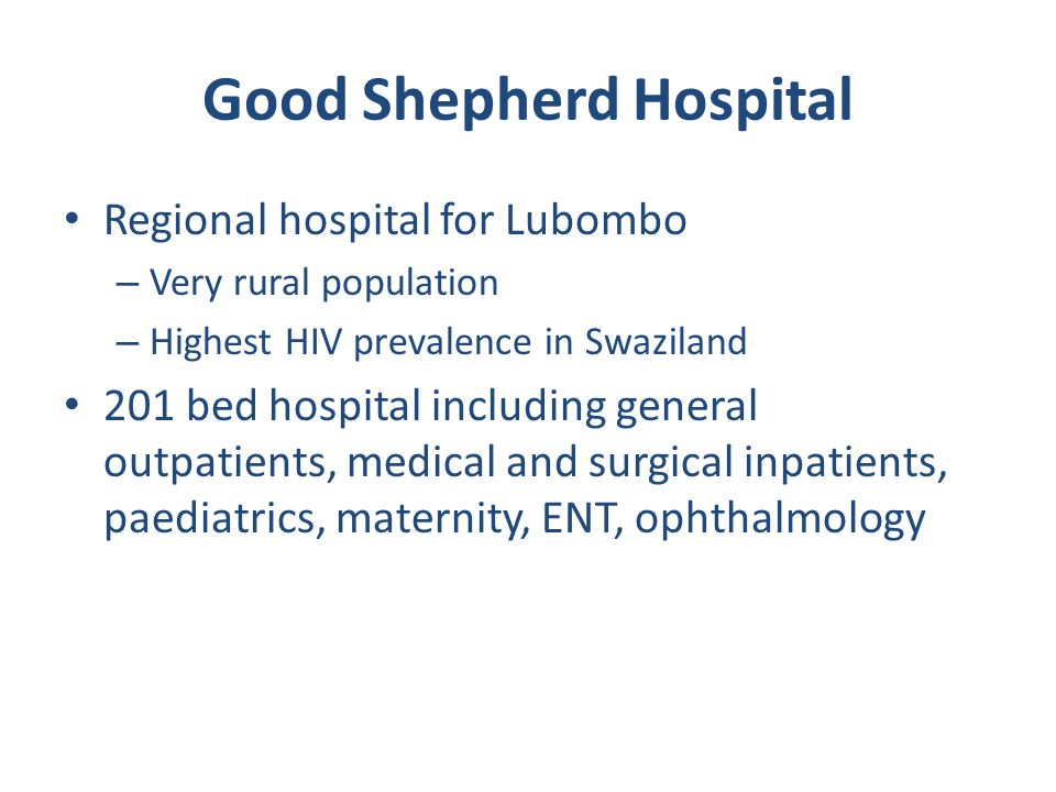 Good Shepherd Hospital Regional hospital for Lubombo – Very rural population – Highest HIV prevalence in Swaziland 201 bed hospital including general outpatients, medical and surgical inpatients, paediatrics, maternity, ENT, ophthalmology