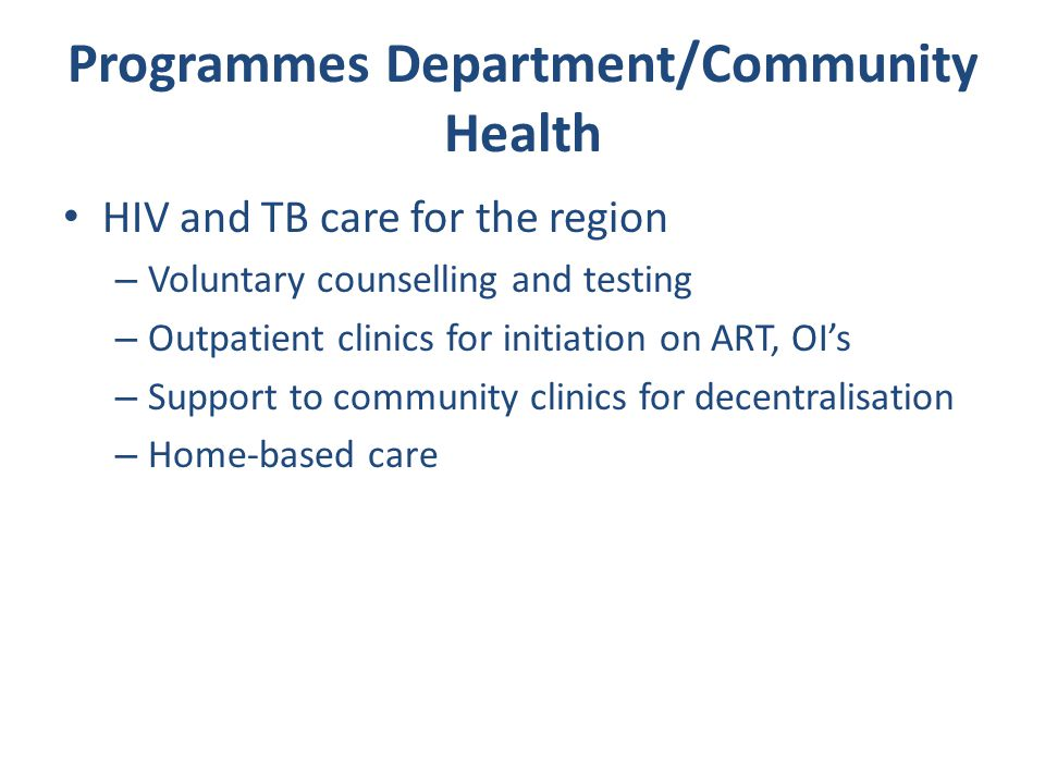 Programmes Department/Community Health HIV and TB care for the region – Voluntary counselling and testing – Outpatient clinics for initiation on ART, OI's – Support to community clinics for decentralisation – Home-based care