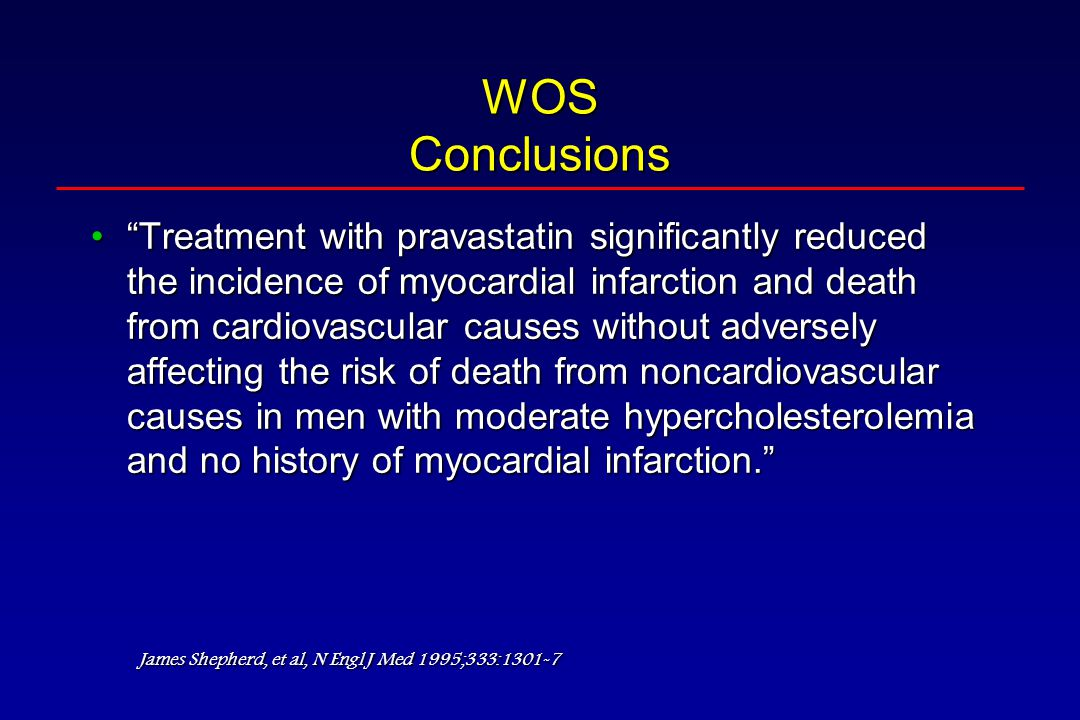 WOS Conclusions Treatment with pravastatin significantly reduced the incidence of myocardial infarction and death from cardiovascular causes without adversely affecting the risk of death from noncardiovascular causes in men with moderate hypercholesterolemia and no history of myocardial infarction. Treatment with pravastatin significantly reduced the incidence of myocardial infarction and death from cardiovascular causes without adversely affecting the risk of death from noncardiovascular causes in men with moderate hypercholesterolemia and no history of myocardial infarction. James Shepherd, et al, N Engl J Med 1995;333:1301-7