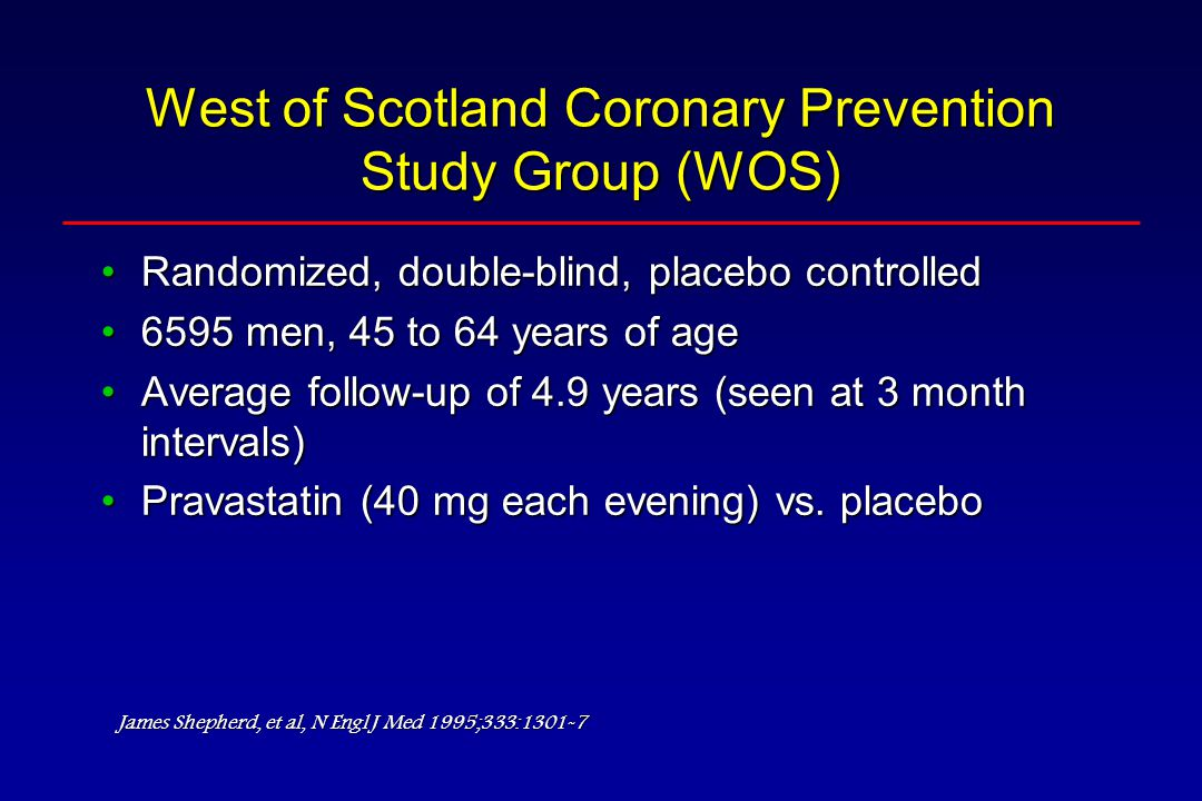 West of Scotland Coronary Prevention Study Group (WOS) Randomized, double-blind, placebo controlledRandomized, double-blind, placebo controlled 6595 men, 45 to 64 years of age6595 men, 45 to 64 years of age Average follow-up of 4.9 years (seen at 3 month intervals)Average follow-up of 4.9 years (seen at 3 month intervals) Pravastatin (40 mg each evening) vs.