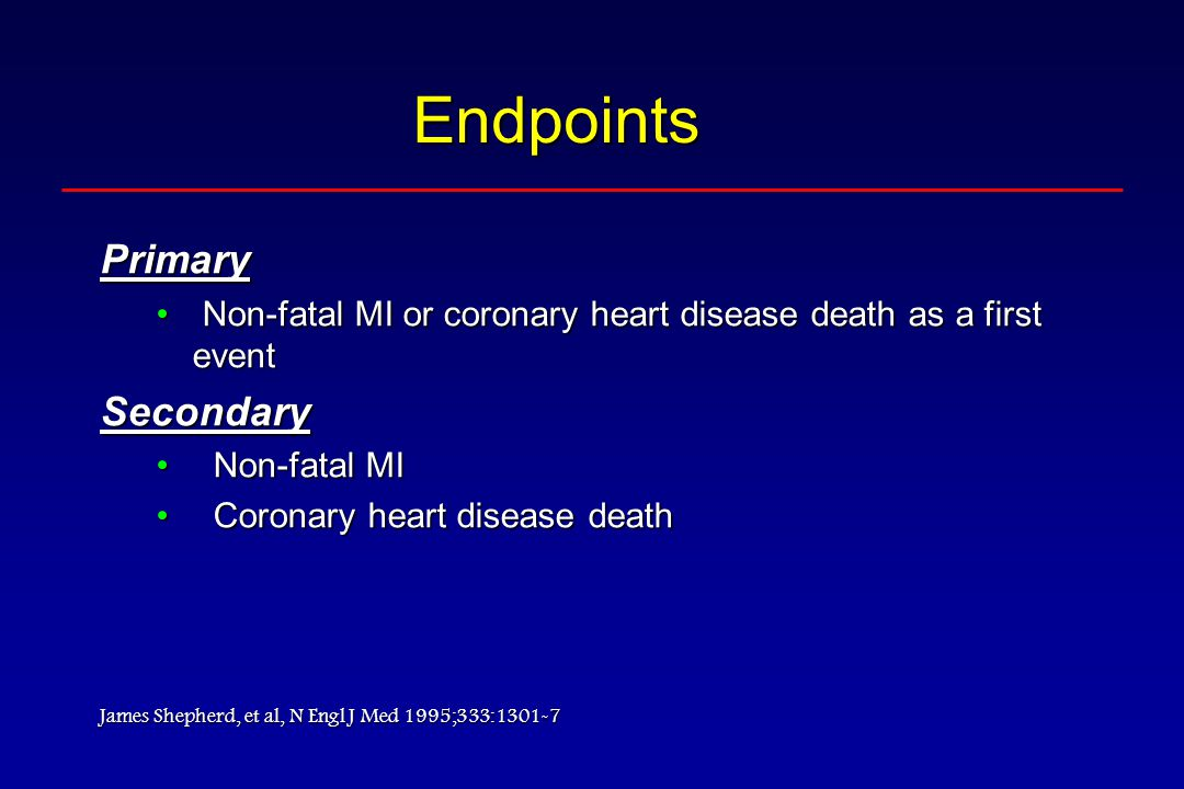 Endpoints Primary Non-fatal MI or coronary heart disease death as a first event Non-fatal MI or coronary heart disease death as a first eventSecondary Non-fatal MINon-fatal MI Coronary heart disease deathCoronary heart disease death James Shepherd, et al, N Engl J Med 1995;333:1301-7