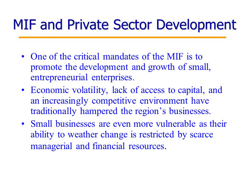 12 MIF and Private Sector Development One of the critical mandates of the MIF is to promote the development and growth of small, entrepreneurial enterprises.