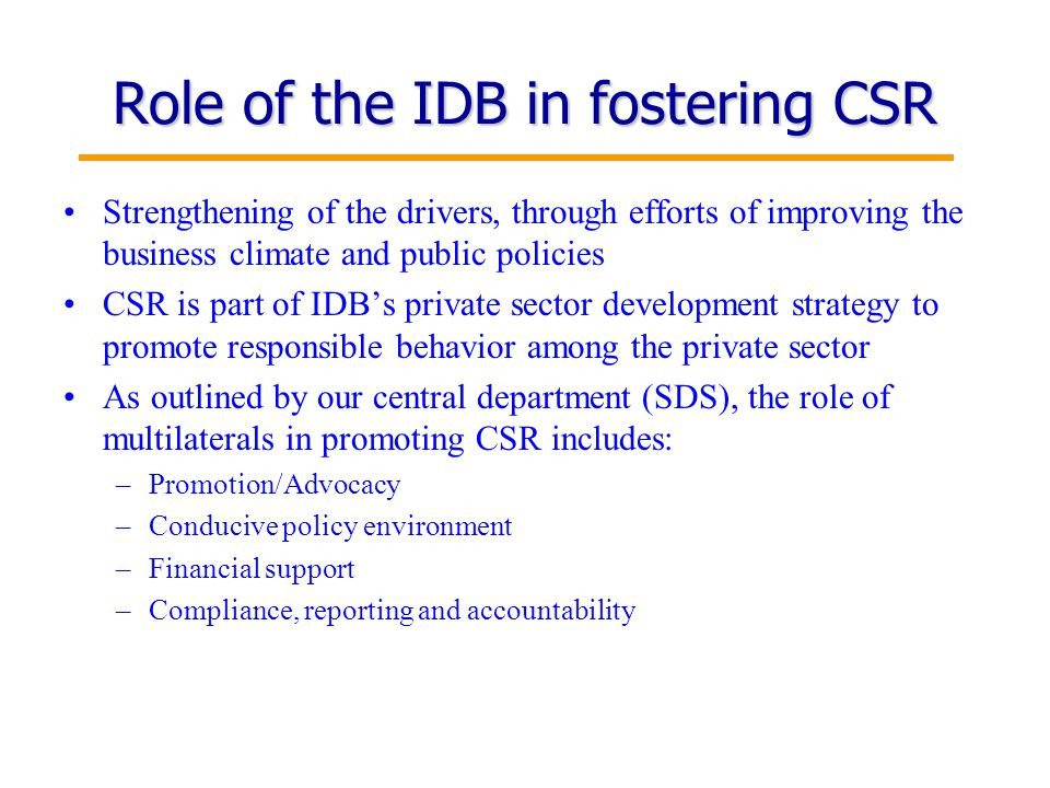 13 Role of the IDB in fostering CSR Strengthening of the drivers, through efforts of improving the business climate and public policies CSR is part of IDB's private sector development strategy to promote responsible behavior among the private sector As outlined by our central department (SDS), the role of multilaterals in promoting CSR includes: –Promotion/Advocacy –Conducive policy environment –Financial support –Compliance, reporting and accountability